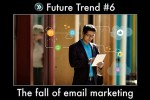 Trend #6: The fall of Email Marketing